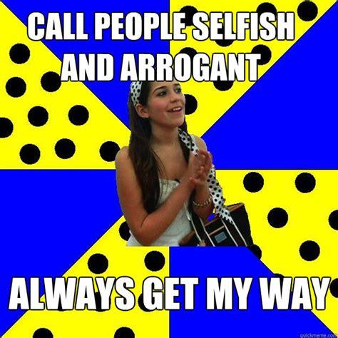 The Selfish Meme - call people selfish and arrogant always get my way sheltered suburban kid quickmeme