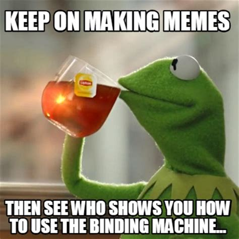How To Use Meme Generator - meme creator keep on making memes then see who shows you how to use the binding machine