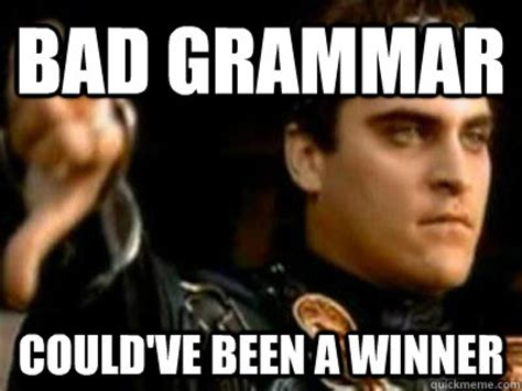 Funny Grammar Memes - bad grammar could ve been a winner downvoting roman quickmeme