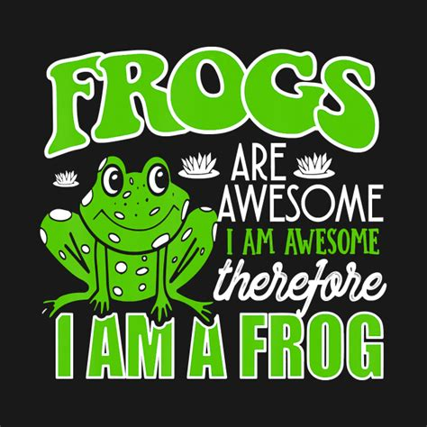 Frogs Are Awesome I Am Awesome Therefore I Am A Frog ...
