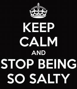 KEEP CALM AND STOP BEING SO SALTY Poster | Arosal3 | Keep ...