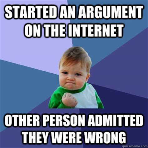 Internet Argument Meme - started an argument on the internet other person admitted they were wrong success kid quickmeme