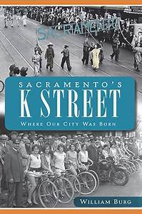Sacramento s K Street Where Our City Was Born by William