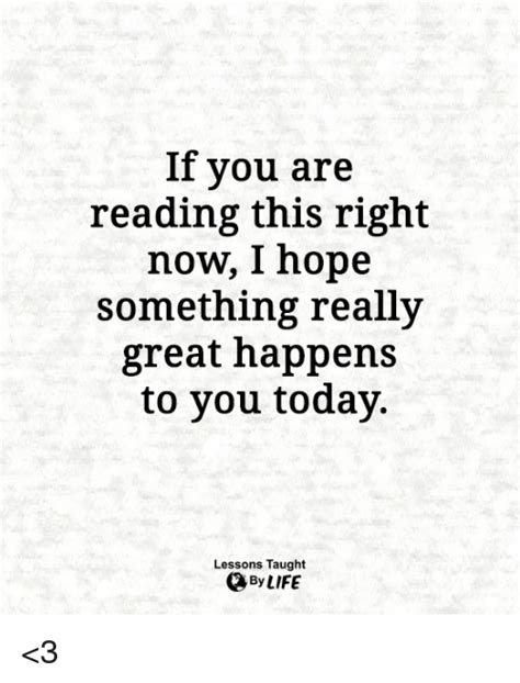 If You Are Reading This Right Now I Hope Something Really Great Happens To You Today Lessons