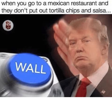 Dank Trump Memes - when you go to a mexican restaurant and they don t put out tortilla chips and salsa wall
