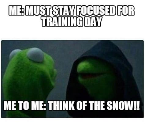 Training Day Meme Generator - meme creator me must stay focused for training day me to me think of the snow meme