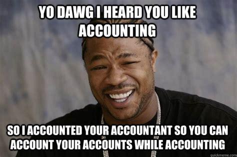 Accountant Dog Meme - yo dawg i heard you like accounting so i accounted your accountant so you can account your