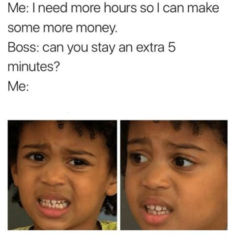 Where Can I Make A Meme - me i need more hours so i can make some more money boss can you stay an extra 5 minutes me