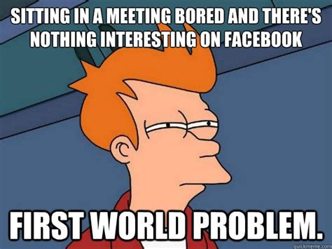 sitting in a meeting bored and there s nothing interesting on facebook first world problem