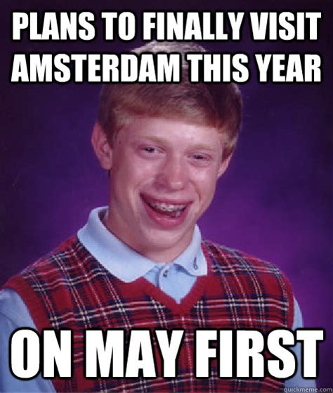 Amsterdam Memes - plans to finally visit amsterdam this year on may first bad luck brian quickmeme