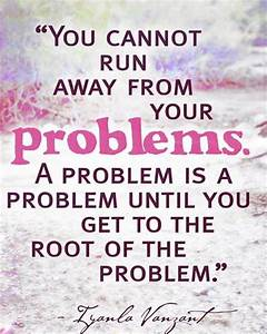 Running away from problems is a race you cannot win ...