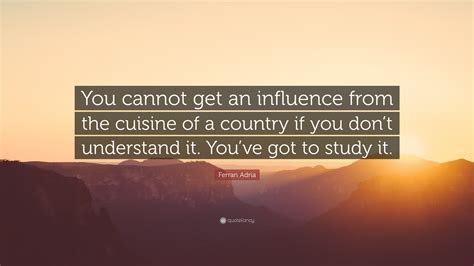 You Cuisine Ferran Adria Quote You Cannot Get An Influence From The