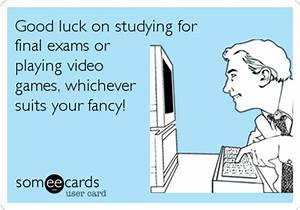 Good luck on studying for final exams or playing video ...