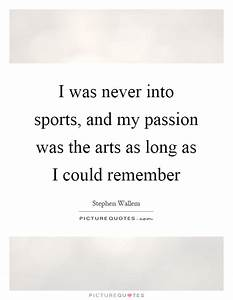 I was never into sports, and my passion was the arts as ...