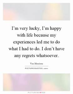 I'm very lucky, I'm happy with life because my experiences ...