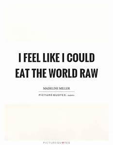 I feel like I c... Raw Eating Quotes