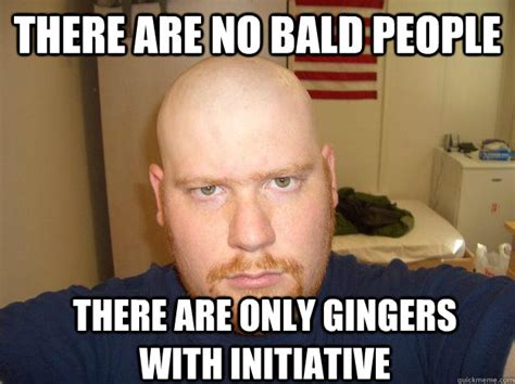 Baldness Meme - there are no bald people there are only gingers with initiative bald ginger quickmeme