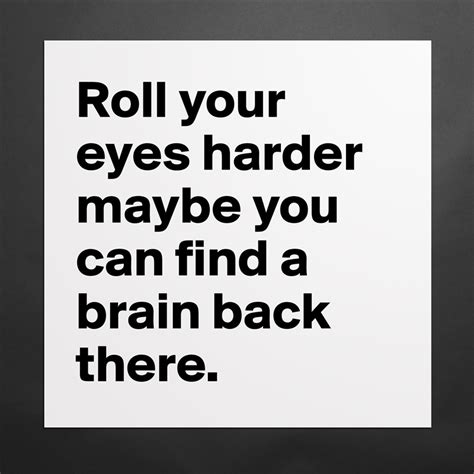 Roll Your Eyes Harder Maybe You Can Find A Brain B
