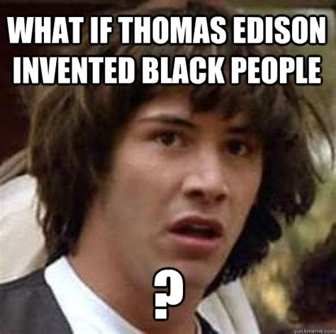 Who Invented Memes - what if thomas edison invented black people conspiracy keanu quickmeme