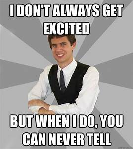 I don't always get excited But when I do, you can never ...