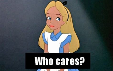 Alice Meme - who cares meme disney alice lol pinterest disney who cares and meme