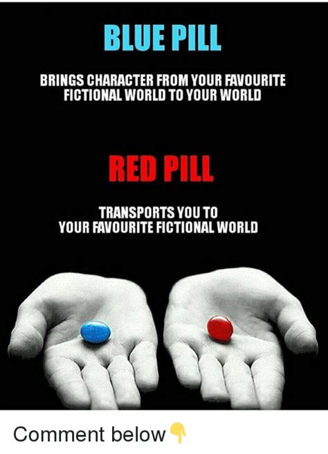 Blue Pill Red Pill Meme - blue pill brings character from your favourite fictional world to your world red pill transports