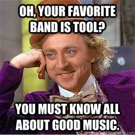Tool Band Meme - oh your favorite band is tool you must know all about good music condescending wonka