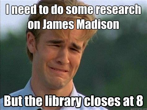 Madison Meme - i need to do some research on james madison but the library closes at 8 dawson sad quickmeme