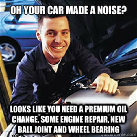 Oil Change Meme - oh your car made a noise looks like you need a premium oil change some engine repair new ball