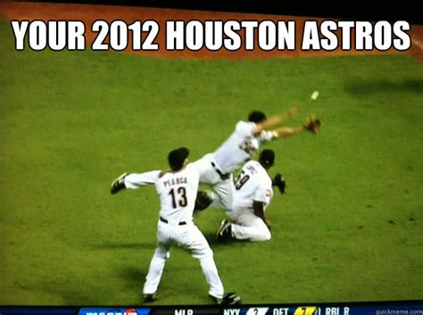 Houston Astros Memes - your 2012 houston astros houston astros a depressing comedy of errors quickmeme
