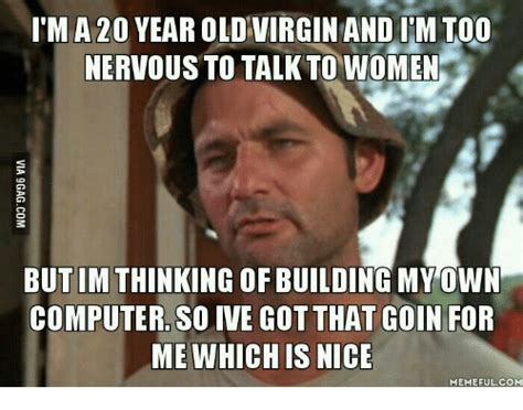 Virgin Memes - item a 20 year old virgin and im too nervous to talk to women butimthinking of building my own