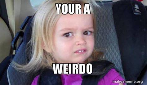 Weirdo Meme Your A Weirdo Side Make A Meme