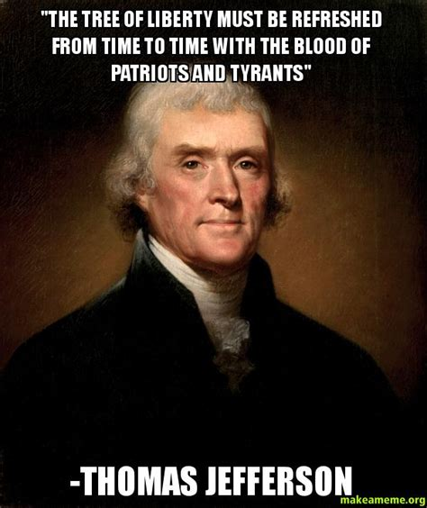 Liberty Memes - quot the tree of liberty must be refreshed from time to time with the blood of patriots and tyrants