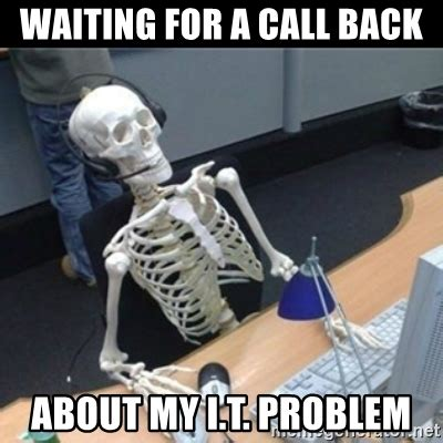 Waiting By The Phone Meme - waiting for a call back about my i t problem skeleton computer meme generator