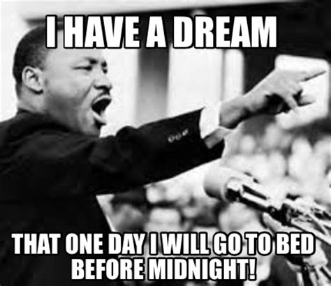 I Have A Dream Meme - meme creator i have a dream that one day i will go to bed before midnight meme generator at