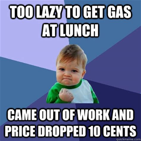 Too Lazy Meme - too lazy to get gas at lunch came out of work and price dropped 10 cents success kid quickmeme