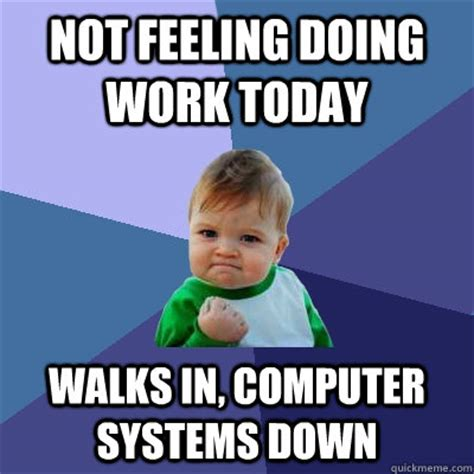 Not Working Meme - not feeling doing work today walks in computer systems down success kid quickmeme