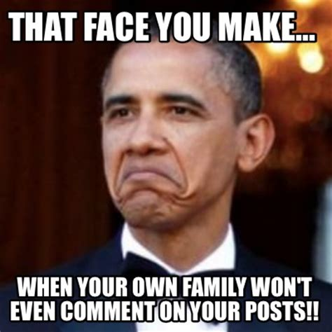 Meme Generator Make Your Own - meme creator that face you make when your own family won t even comment on your posts