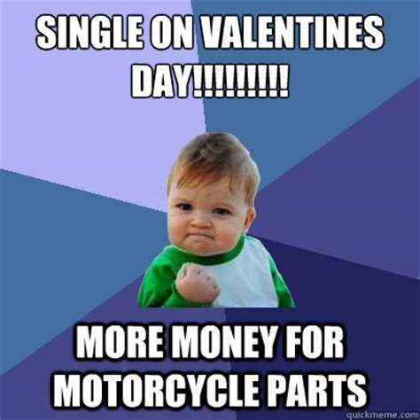 Single Valentine Meme - single on valentines day more money for motorcycle parts success kid quickmeme