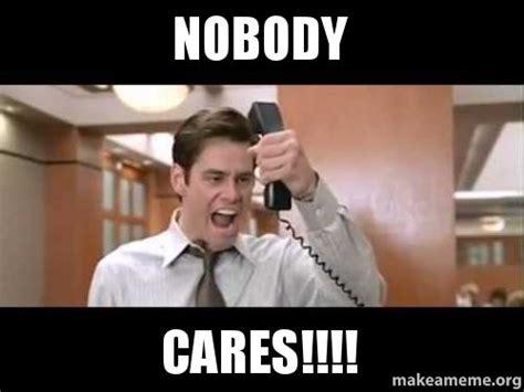 Meme Nobody Cares - nobody cares make a meme