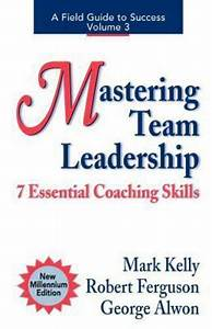 Field Guides To Success  Mastering Team Leadership   7 Essential Coaching Skills By Robert
