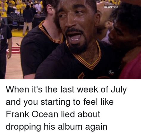 Frank Ocean Meme - bc when it s the last week of july and you starting to feel like frank ocean lied about dropping