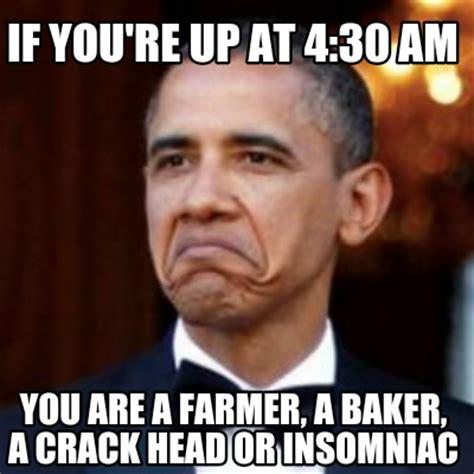 Insomniac Meme - meme creator if you re up at 4 30 am you are a farmer a baker a crack head or insomniac meme