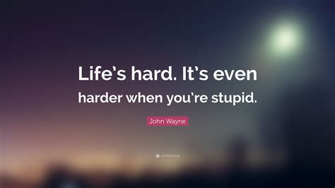 "See more of love,life,stupid quotes on facebook. John Wayne Quote: ""Life's hard. It's even harder when you're stupid."" (15 wallpapers) - Quotefancy"