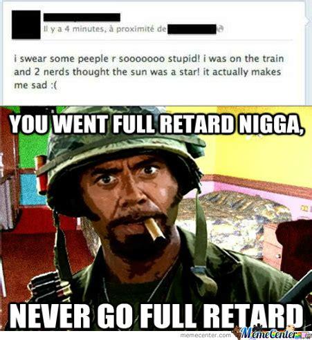 Full Retard Meme - never go full retard by john10110101 meme center