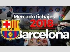 Fichajes 2018 Barcelona altas, bajas, rumores y