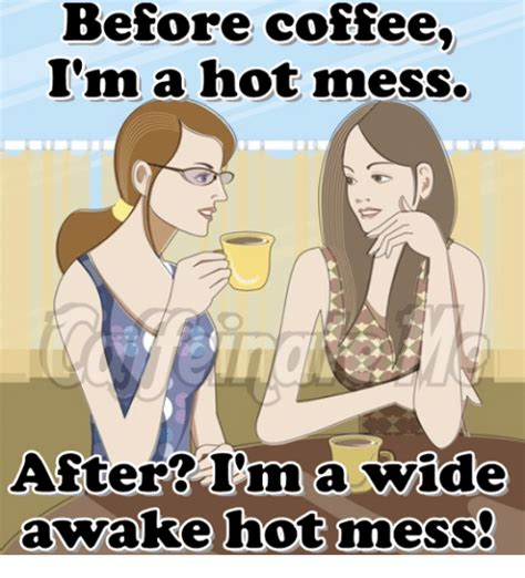Hot Mess Meme - before coffee i m a hot mess after in a wide awake hot mess meme on sizzle