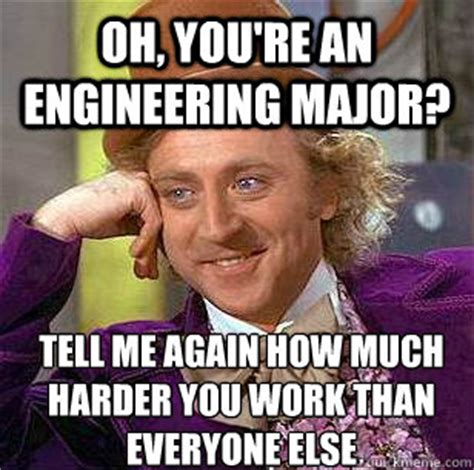 Engineering Major Meme - oh you re an engineering major tell me again how much harder you work than everyone else