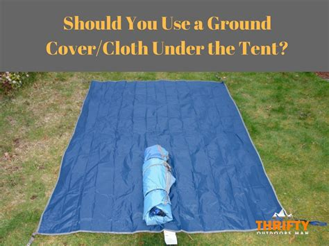 Ground Cover Under Tent should you use a ground cover cloth under the tent