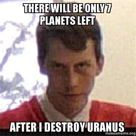 Will Meme - there will be only 7 planets left after i destroy uranus make a meme